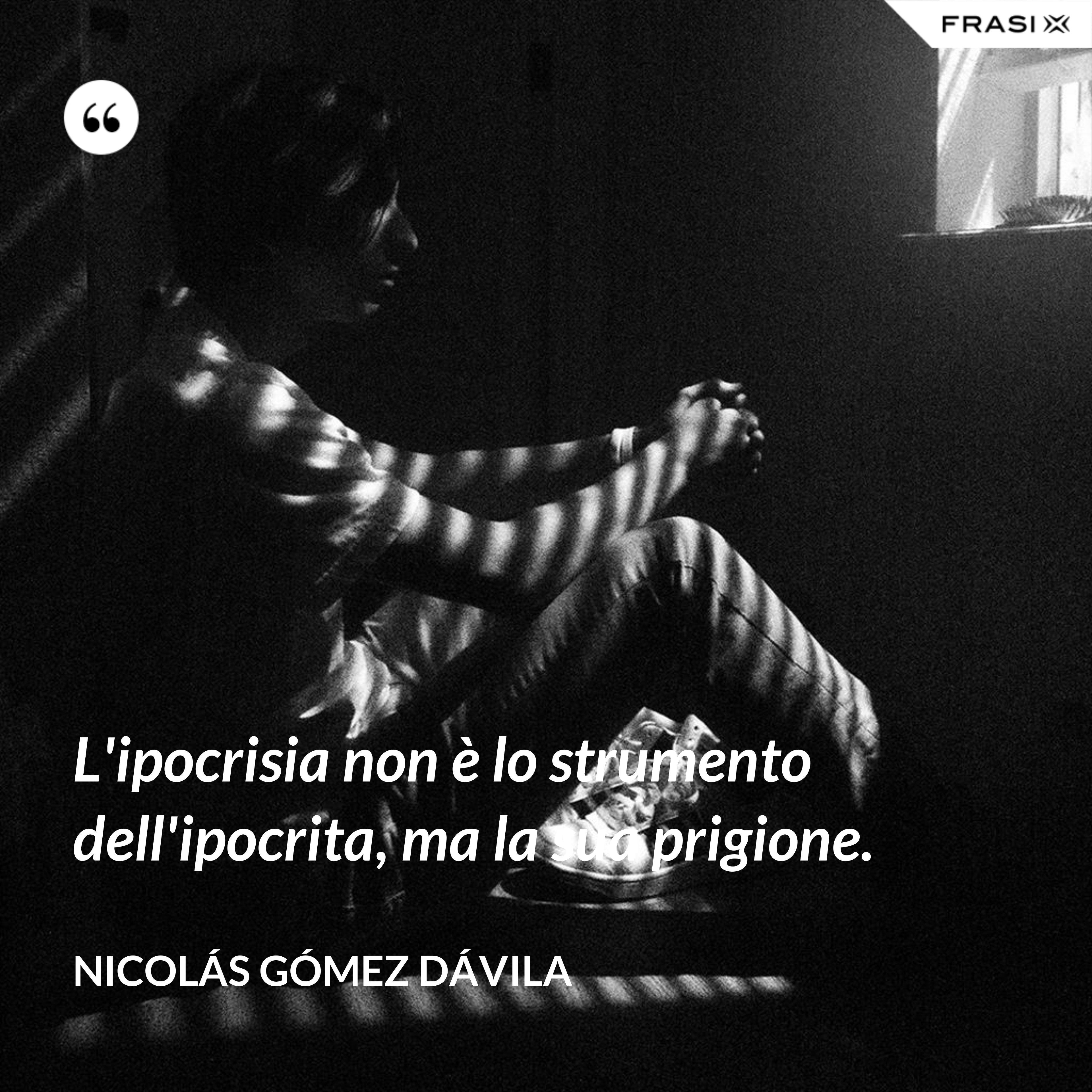 L'ipocrisia non è lo strumento dell'ipocrita, ma la sua prigione. - Nicolás Gómez Dávila