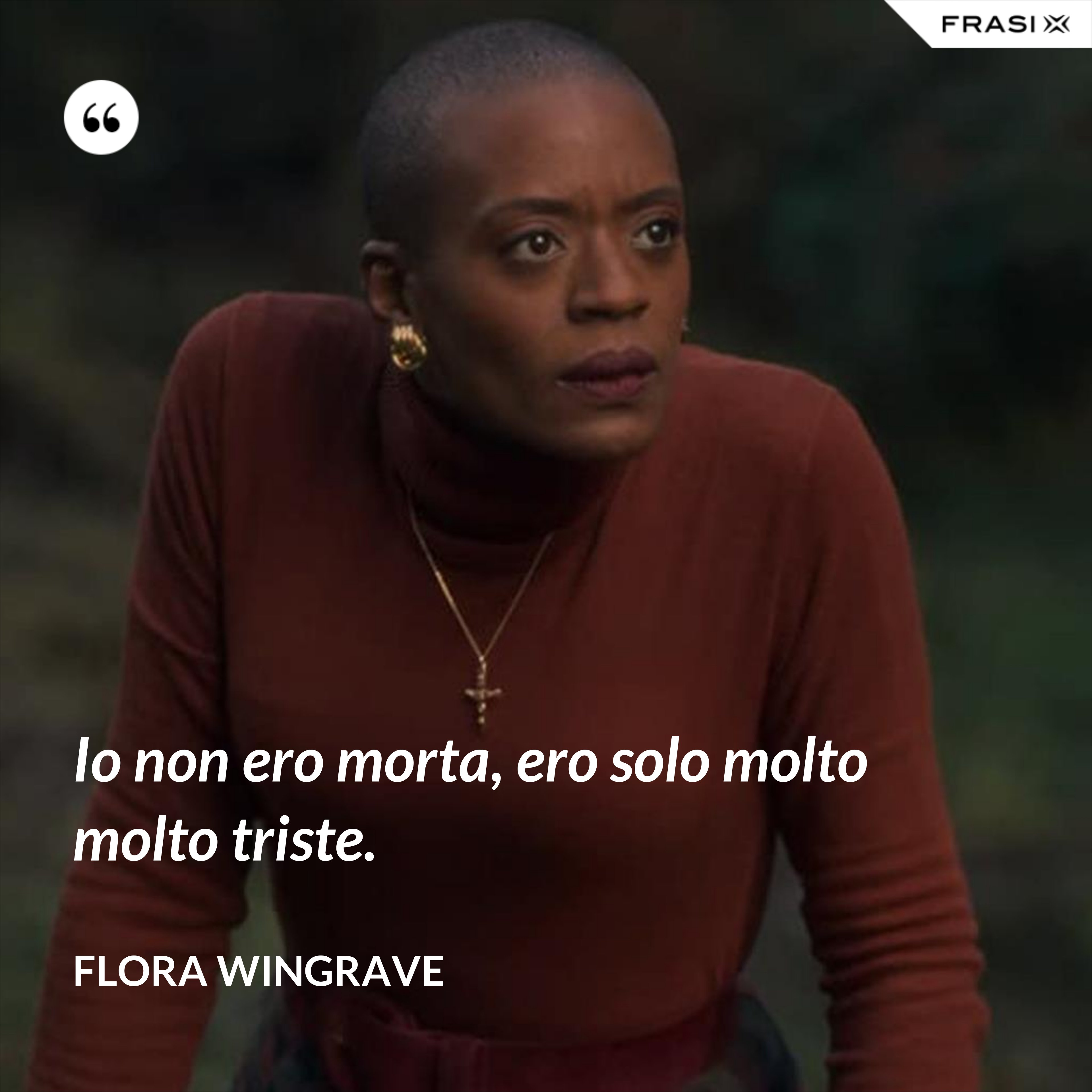 Io non ero morta, ero solo molto molto triste. - Flora Wingrave