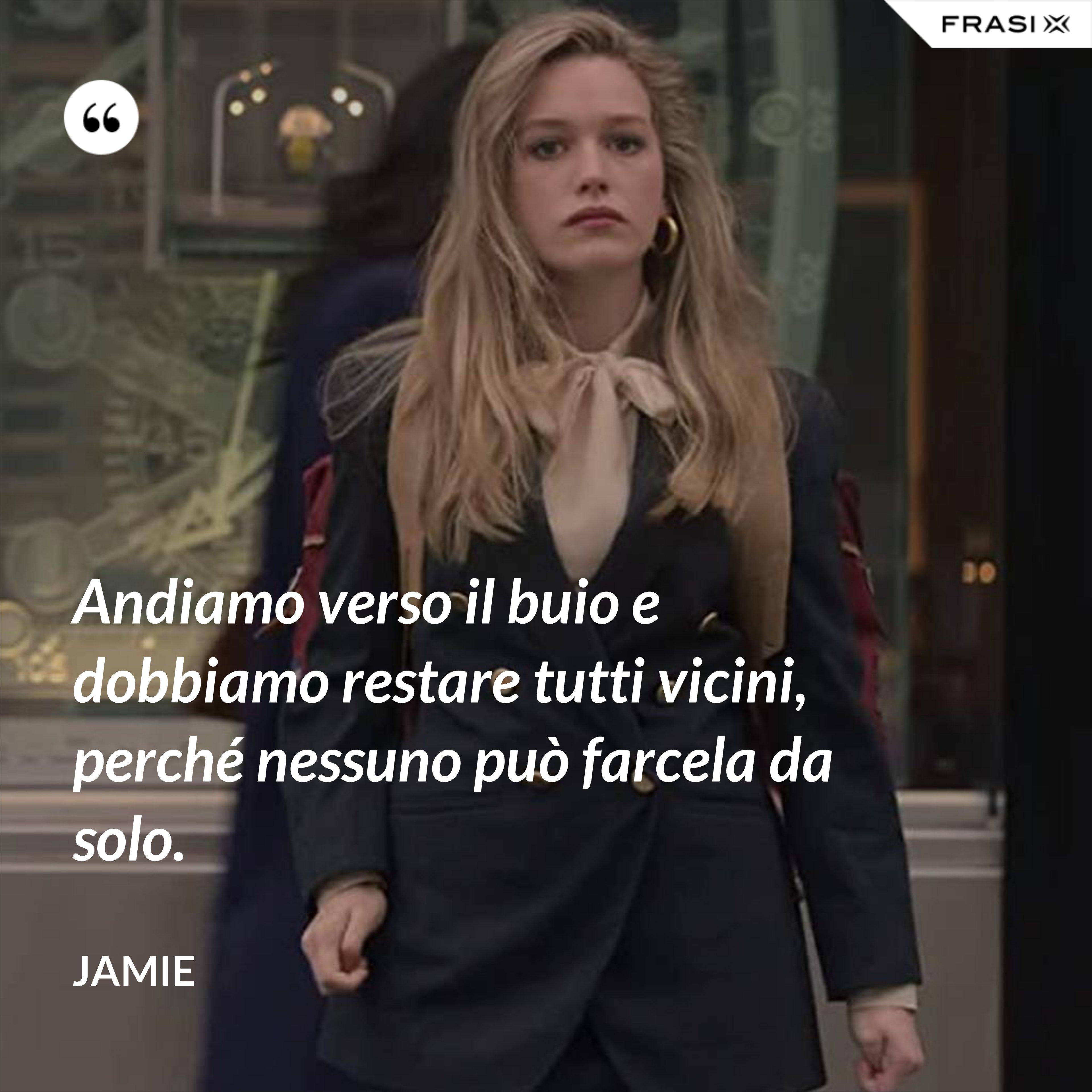 Andiamo verso il buio e dobbiamo restare tutti vicini, perché nessuno può farcela da solo. - Jamie