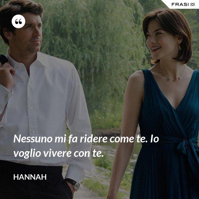 Nessuno mi fa ridere come te. Io voglio vivere con te. - Hannah