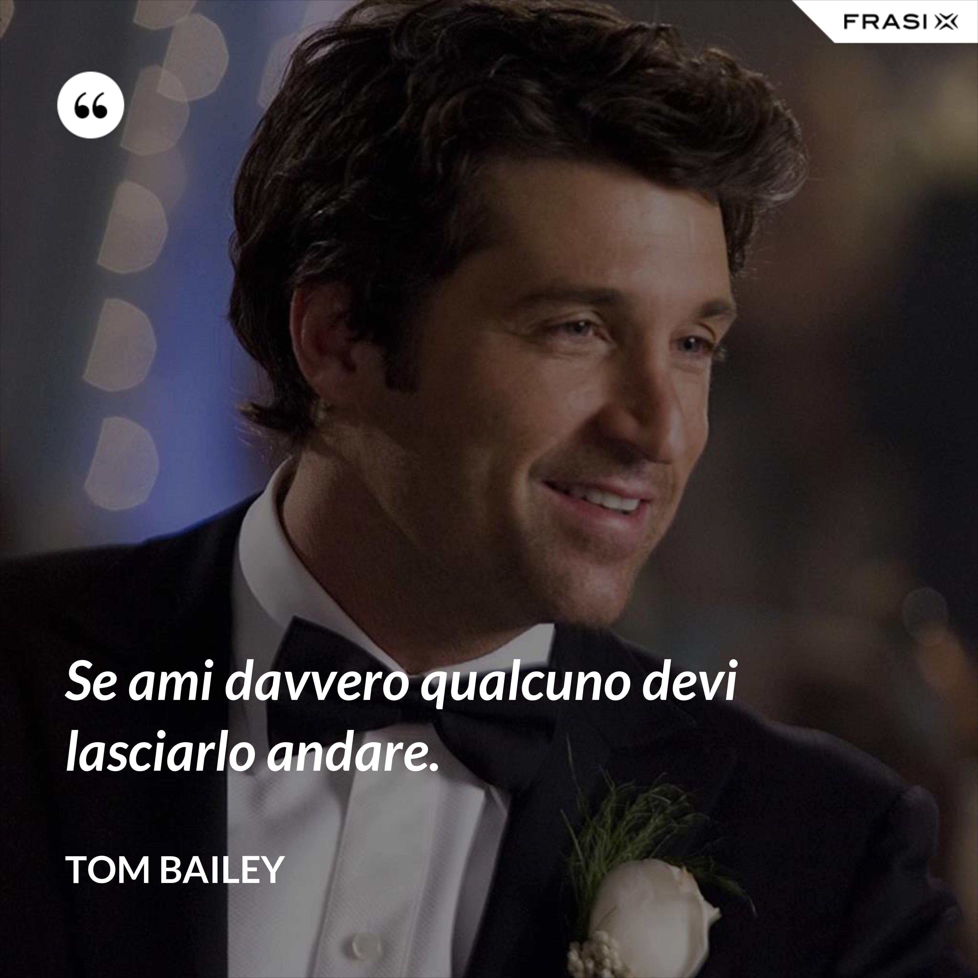 Se ami davvero qualcuno devi lasciarlo andare. - Tom Bailey