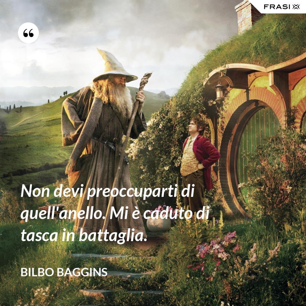 Non devi preoccuparti di quell'anello. Mi è caduto di tasca in battaglia. - Bilbo Baggins