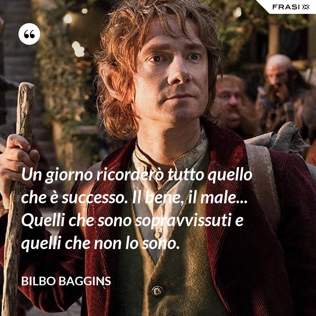 Un giorno ricorderò tutto quello che è successo. Il bene, il male... Quelli che sono sopravvissuti e quelli che non lo sono. - Bilbo Baggins
