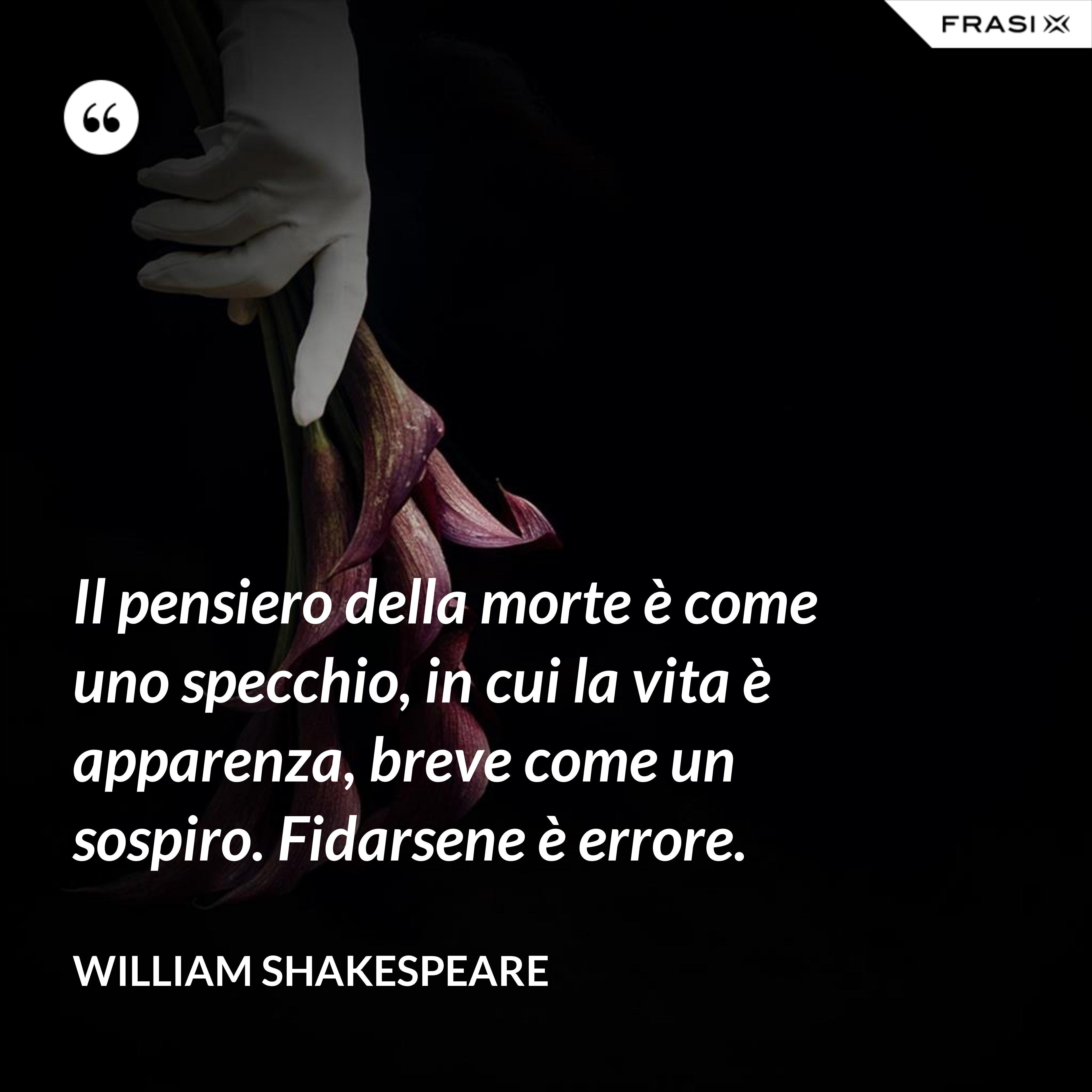 Il pensiero della morte è come uno specchio, in cui la vita è apparenza, breve come un sospiro. Fidarsene è errore. - William Shakespeare