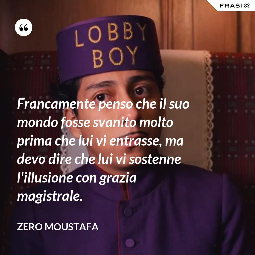 Francamente penso che il suo mondo fosse svanito molto prima che lui vi entrasse, ma devo dire che lui vi sostenne l'illusione con grazia magistrale. - Zero Moustafa