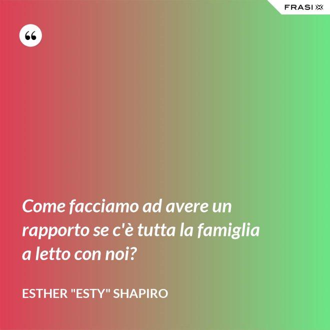 """Come facciamo ad avere un rapporto se c'è tutta la famiglia a letto con noi? - Esther """"Esty"""" Shapiro"""