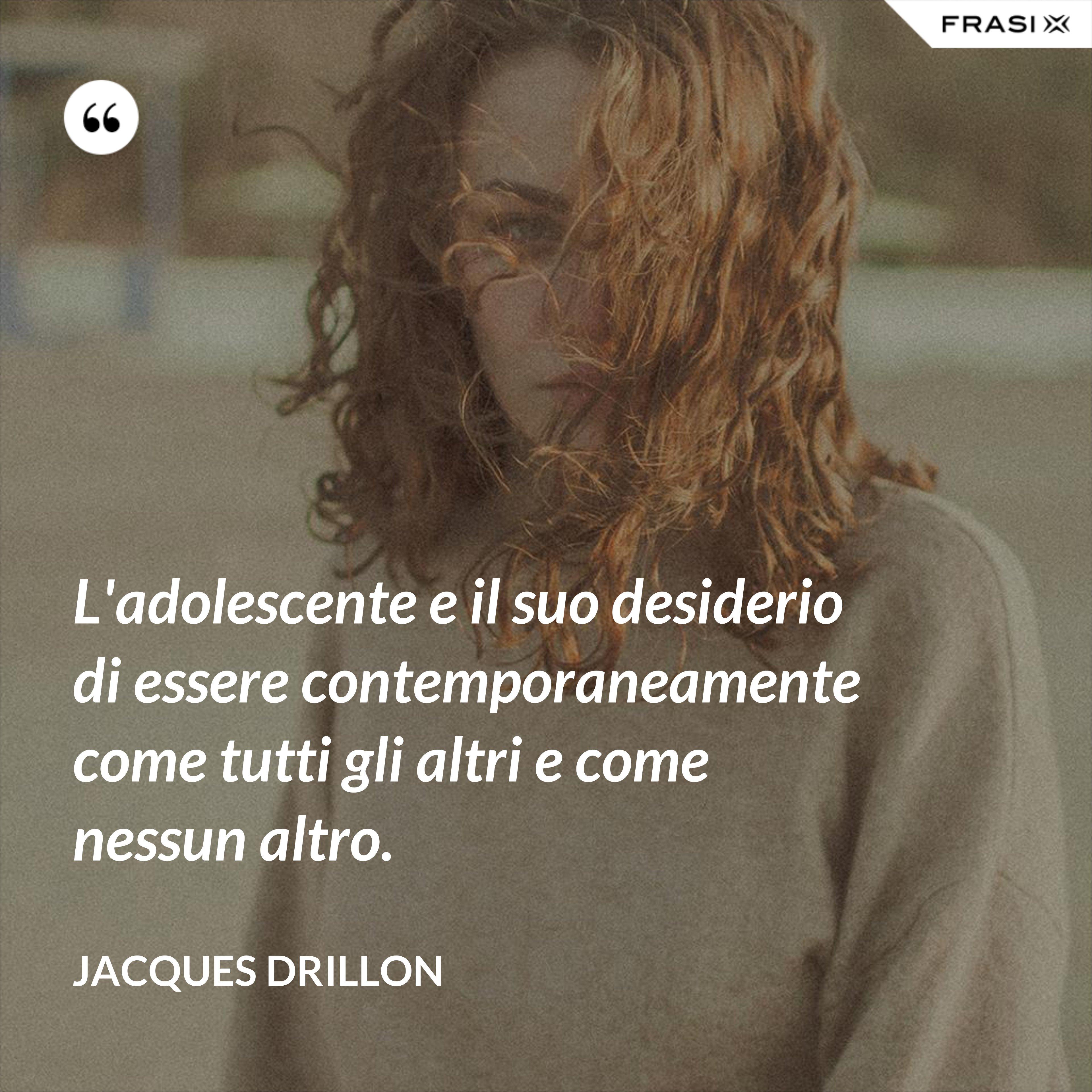 L'adolescente e il suo desiderio di essere contemporaneamente come tutti gli altri e come nessun altro. - Jacques Drillon