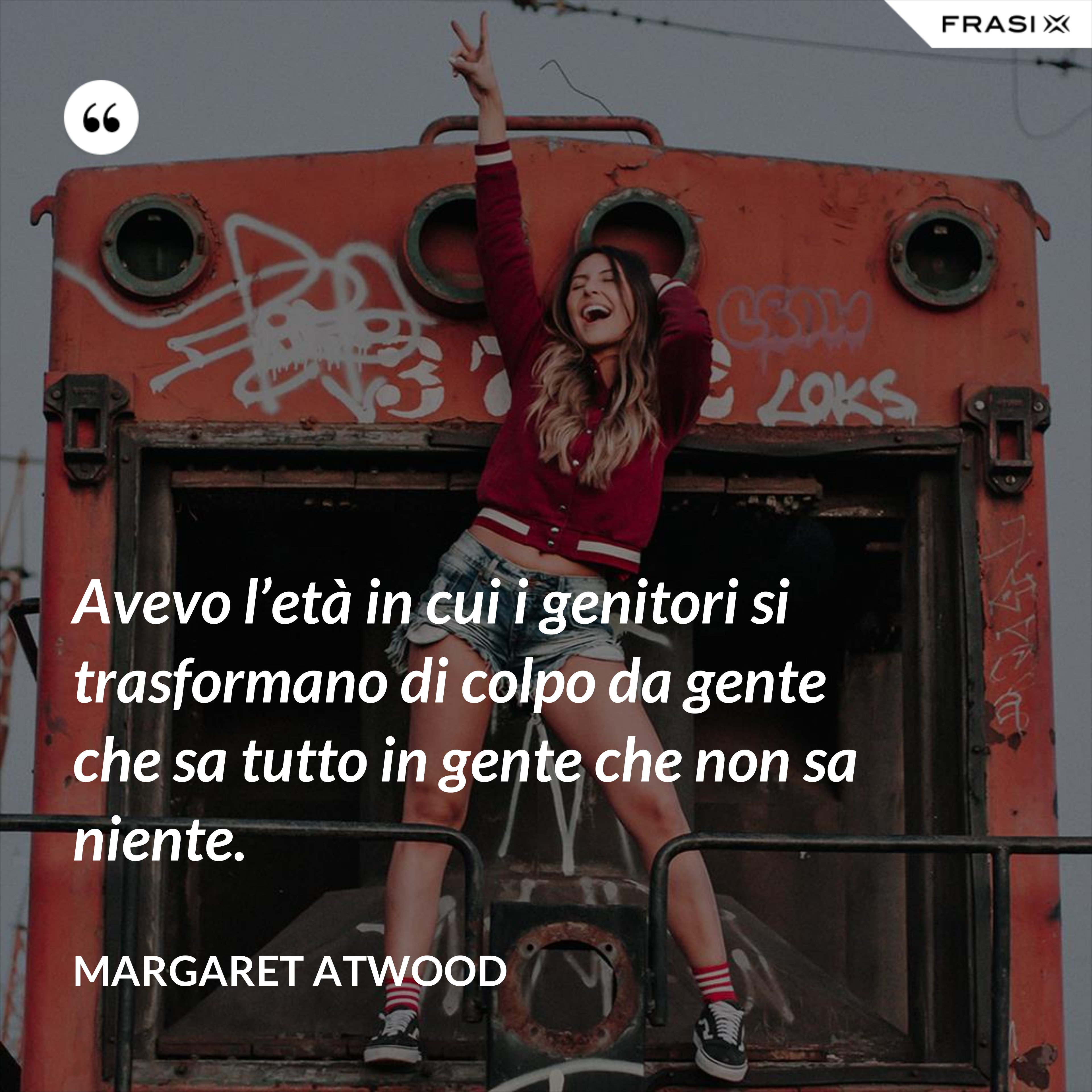 Avevo l'età in cui i genitori si trasformano di colpo da gente che sa tutto in gente che non sa niente. - Margaret Atwood