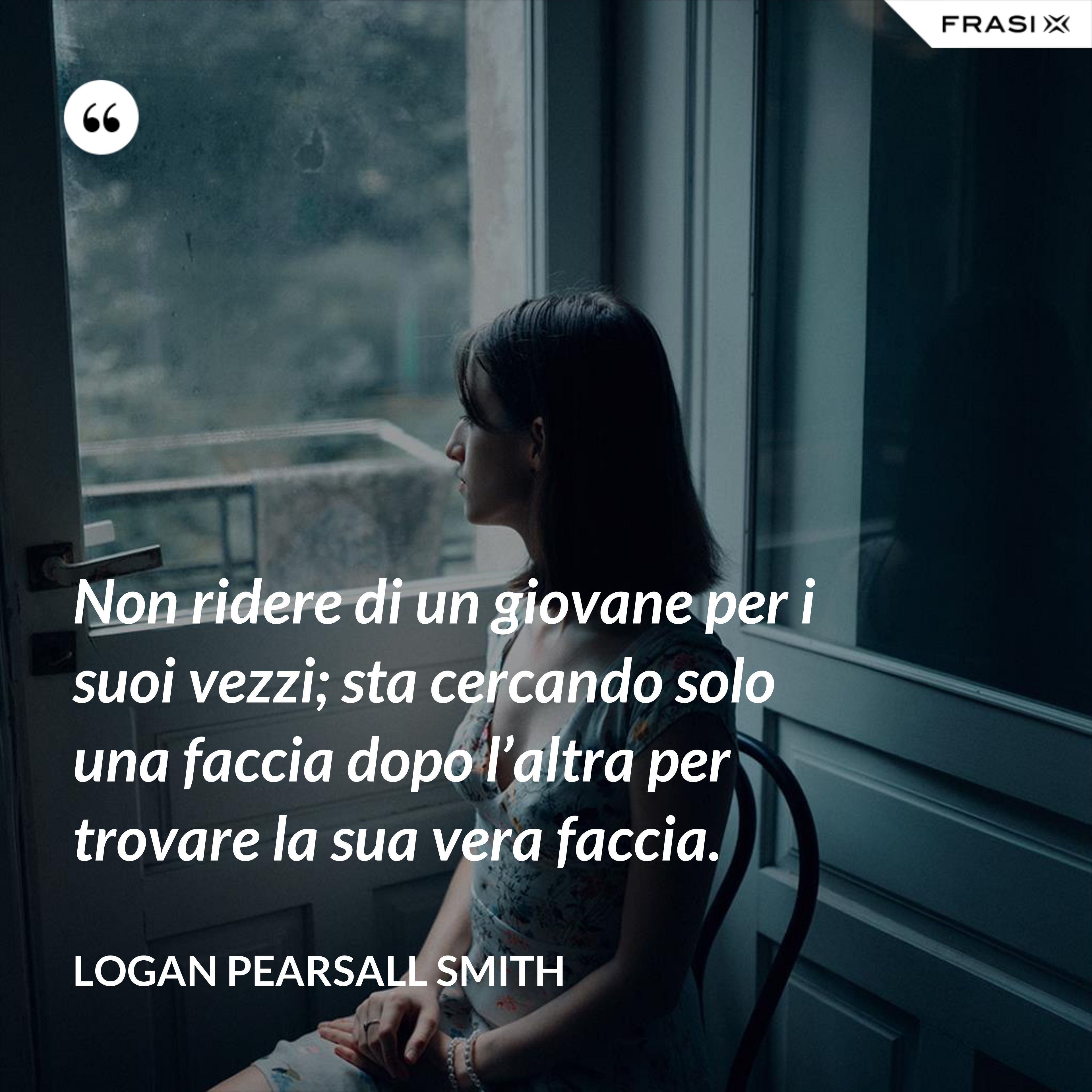 Non ridere di un giovane per i suoi vezzi; sta cercando solo una faccia dopo l'altra per trovare la sua vera faccia. - Logan Pearsall Smith