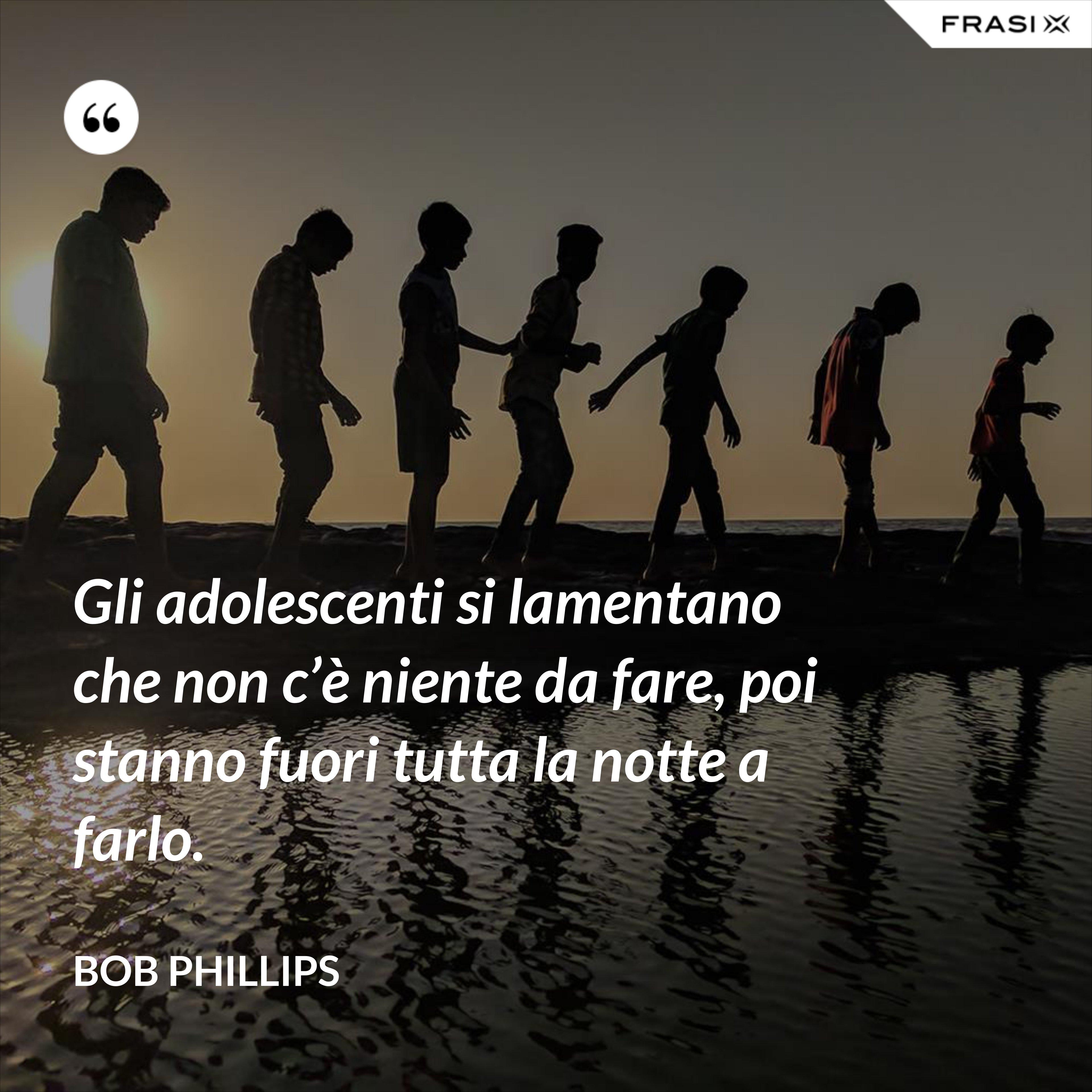 Gli adolescenti si lamentano che non c'è niente da fare, poi stanno fuori tutta la notte a farlo. - Bob Phillips