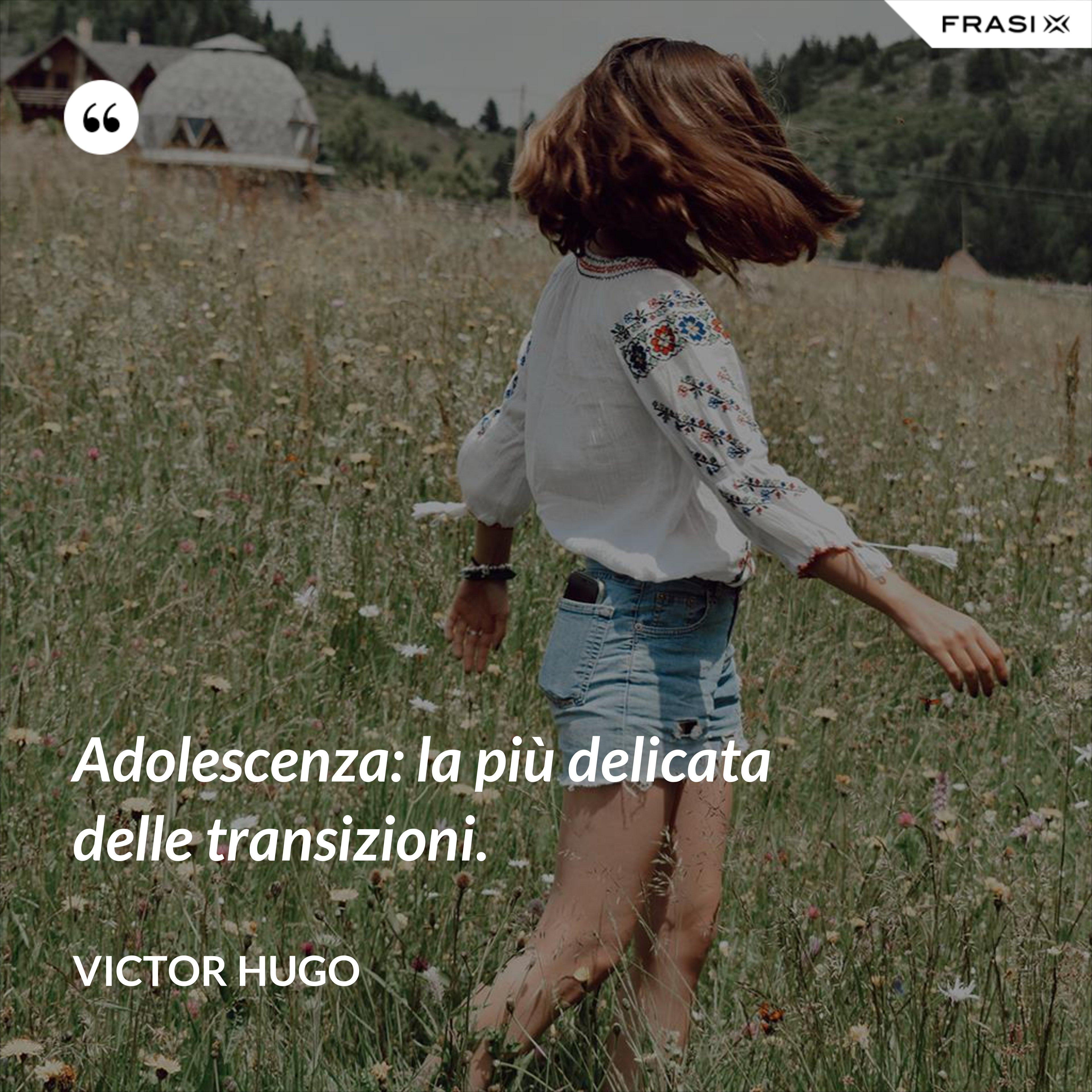 Adolescenza: la più delicata delle transizioni. - Victor Hugo
