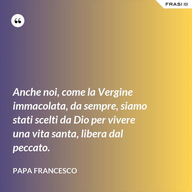 Anche noi, come la Vergine immacolata, da sempre, siamo stati scelti da Dio per vivere una vita santa, libera dal peccato. - Papa Francesco
