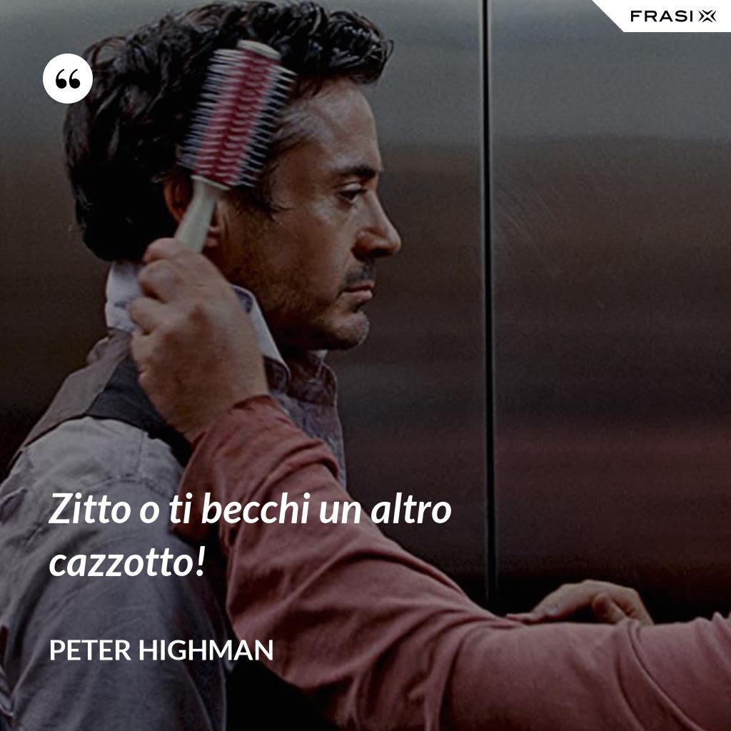 Zitto o ti becchi un altro cazzotto! - Peter Highman