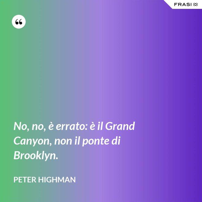 No, no, è errato: è il Grand Canyon, non il ponte di Brooklyn. - Peter Highman
