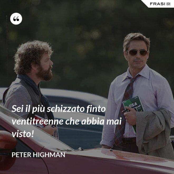 Sei il più schizzato finto ventitreenne che abbia mai visto! - Peter Highman