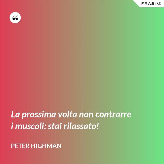 La prossima volta non contrarre i muscoli: stai rilassato! - Peter Highman