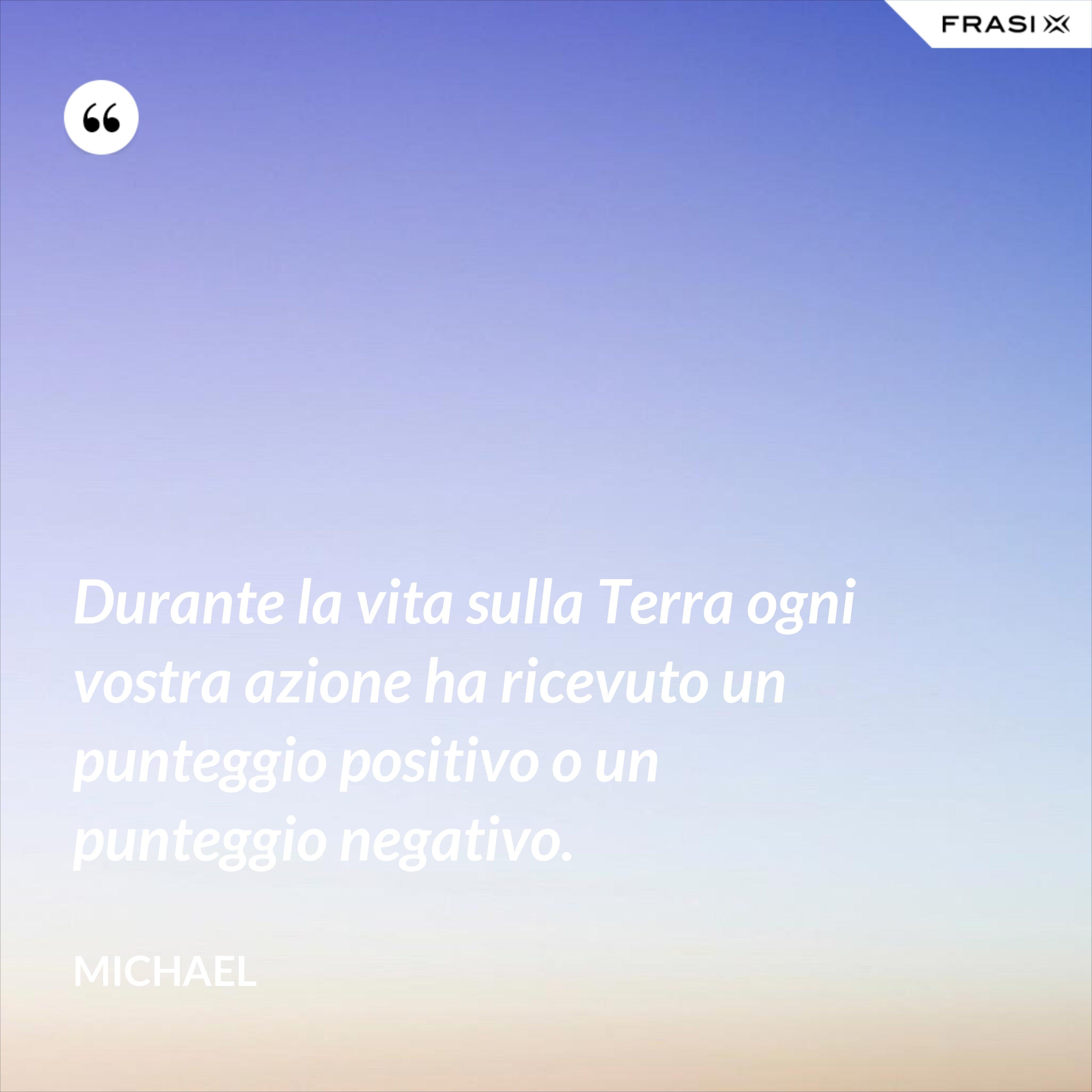 Durante la vita sulla Terra ogni vostra azione ha ricevuto un punteggio positivo o un punteggio negativo. - Michael