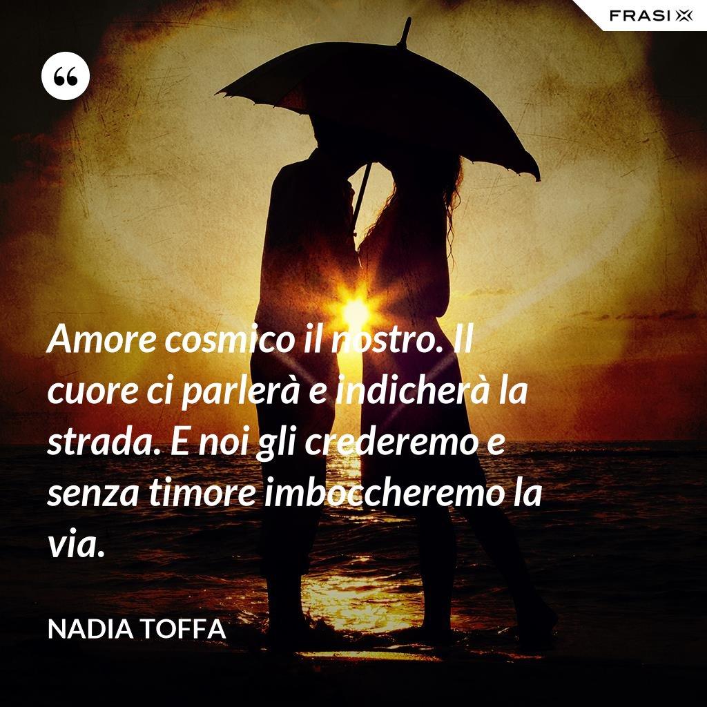 Amore cosmico il nostro. Il cuore ci parlerà e indicherà la strada. E noi gli crederemo e senza timore imboccheremo la via. - Nadia Toffa