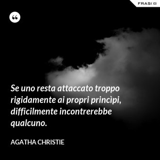 Se uno resta attaccato troppo rigidamente ai propri princìpi, difficilmente incontrerebbe qualcuno. - Agatha Christie