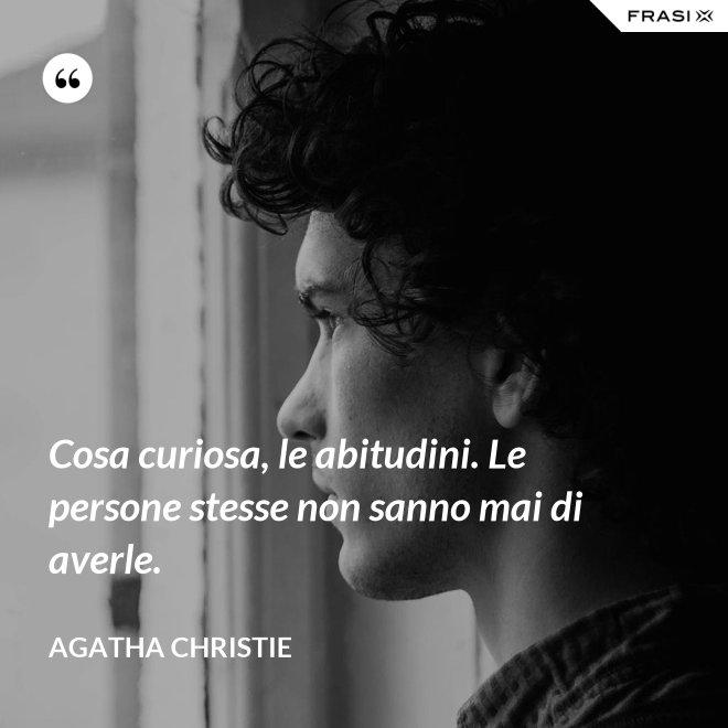 Cosa curiosa, le abitudini. Le persone stesse non sanno mai di averle. - Agatha Christie