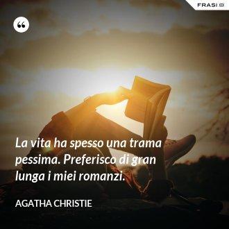 La vita ha spesso una trama pessima. Preferisco di gran lunga i miei romanzi. - Agatha Christie