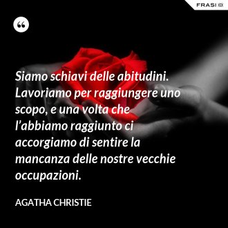 Siamo schiavi delle abitudini. Lavoriamo per raggiungere uno scopo, e una volta che l'abbiamo raggiunto ci accorgiamo di sentire la mancanza delle nostre vecchie occupazioni. - Agatha Christie