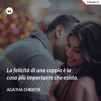 La felicità di una coppia è la cosa più importante che esista. - Agatha Christie