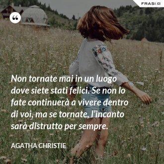 Non tornate mai in un luogo dove siete stati felici. Se non lo fate continuerà a vivere dentro di voi, ma se tornate, l'incanto sarà distrutto per sempre. - Agatha Christie