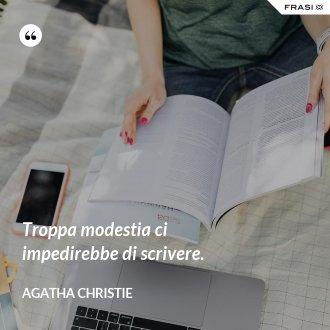 Troppa modestia ci impedirebbe di scrivere. - Agatha Christie