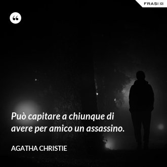 Può capitare a chiunque di avere per amico un assassino. - Agatha Christie