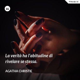 La verità ha l'abitudine di rivelare se stessa. - Agatha Christie