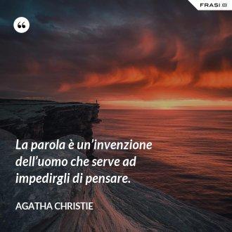 La parola è un'invenzione dell'uomo che serve ad impedirgli di pensare. - Agatha Christie