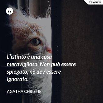 L'istinto è una cosa meravigliosa. Non può essere spiegato, nè dev'essere ignorato. - Agatha Christie