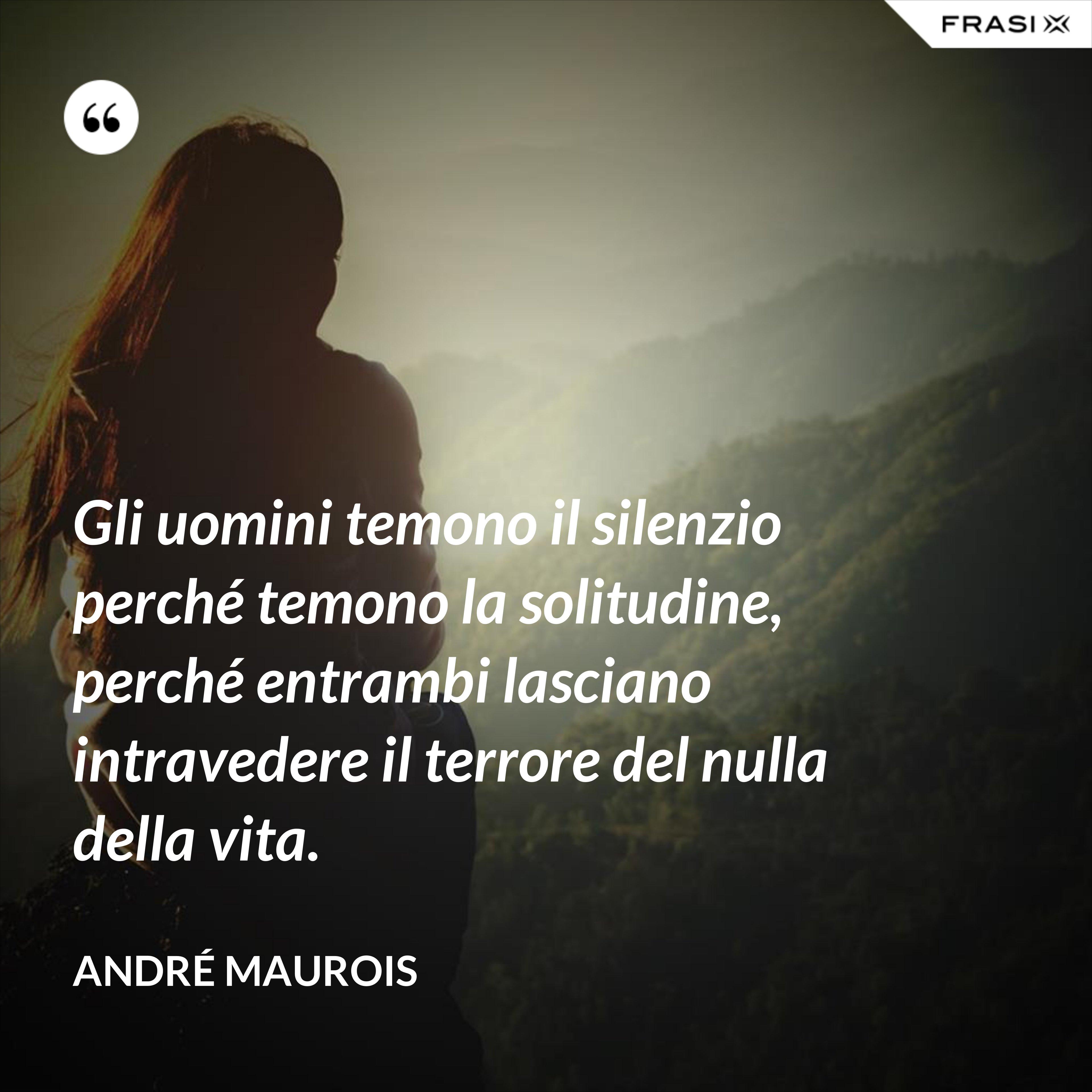 Gli uomini temono il silenzio perché temono la solitudine, perché entrambi lasciano intravedere il terrore del nulla della vita. - André Maurois