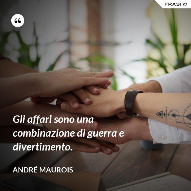 Gli affari sono una combinazione di guerra e divertimento. - André Maurois