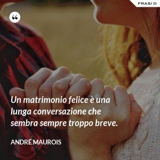 Un matrimonio felice è una lunga conversazione che sembra sempre troppo breve. - André Maurois