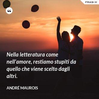 Nella letteratura come nell'amore, restiamo stupiti da quello che viene scelto dagli altri. - André Maurois