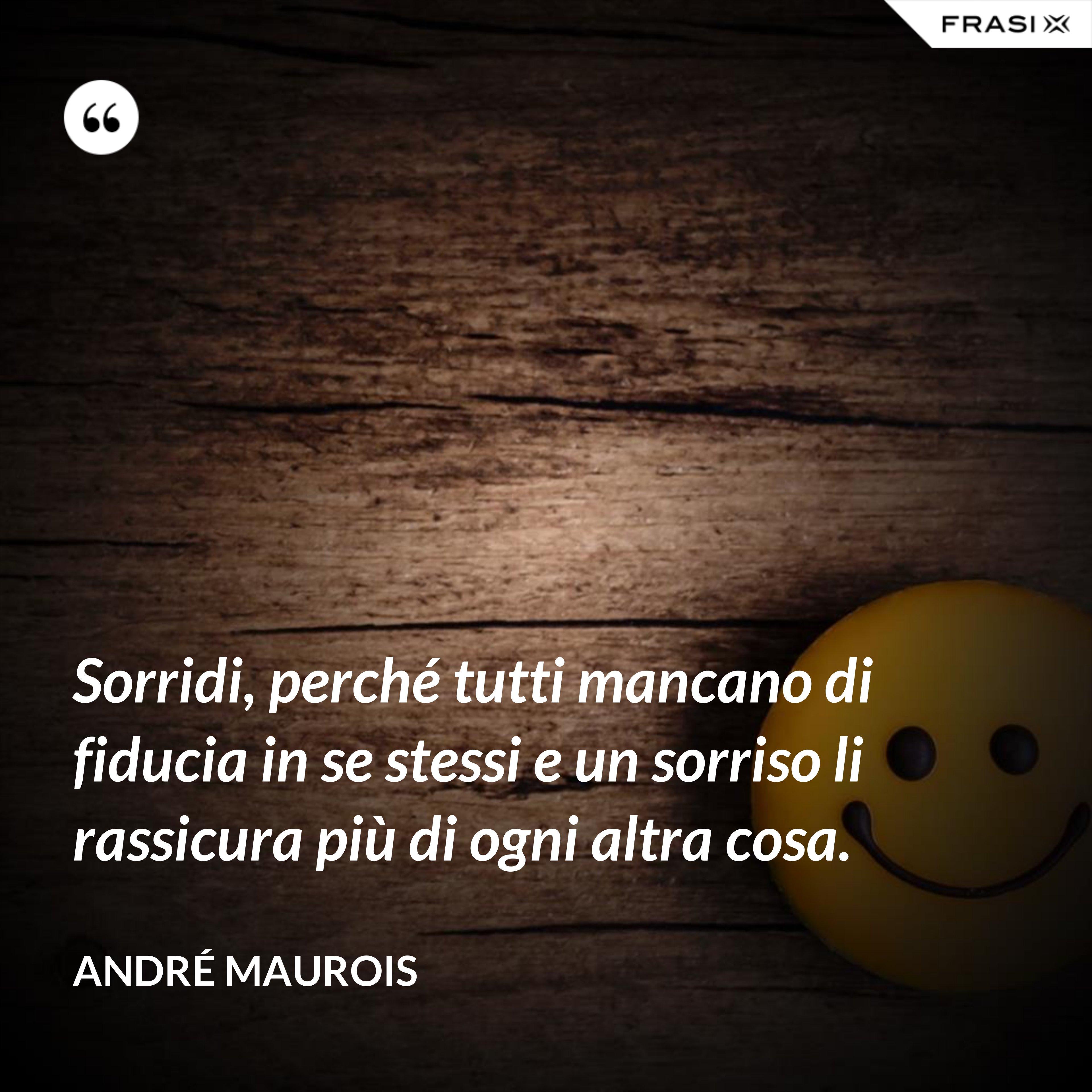 Sorridi, perché tutti mancano di fiducia in se stessi e un sorriso li rassicura più di ogni altra cosa. - André Maurois