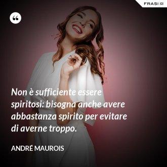 Non è sufficiente essere spiritosi: bisogna anche avere abbastanza spirito per evitare di averne troppo. - André Maurois