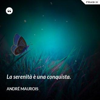 La serenità è una conquista. - André Maurois