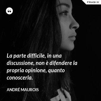 La parte difficile, in una discussione, non è difendere la propria opinione, quanto conoscerla. - André Maurois