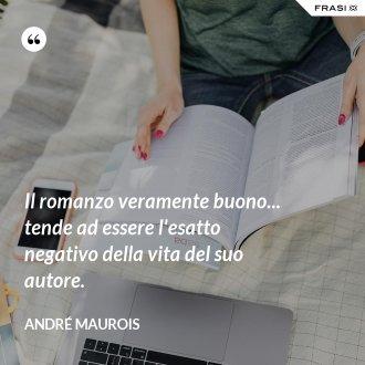 Il romanzo veramente buono... tende ad essere l'esatto negativo della vita del suo autore. - André Maurois