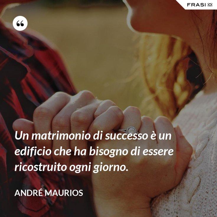 Un matrimonio di successo è un edificio che ha bisogno di essere ricostruito ogni giorno.