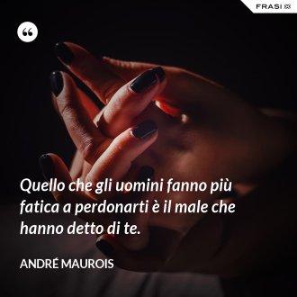 Quello che gli uomini fanno più fatica a perdonarti è il male che hanno detto di te. - André Maurois