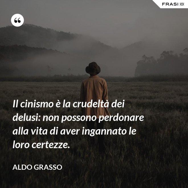Il cinismo è la crudeltà dei delusi: non possono perdonare alla vita di aver ingannato le loro certezze. - Aldo Grasso