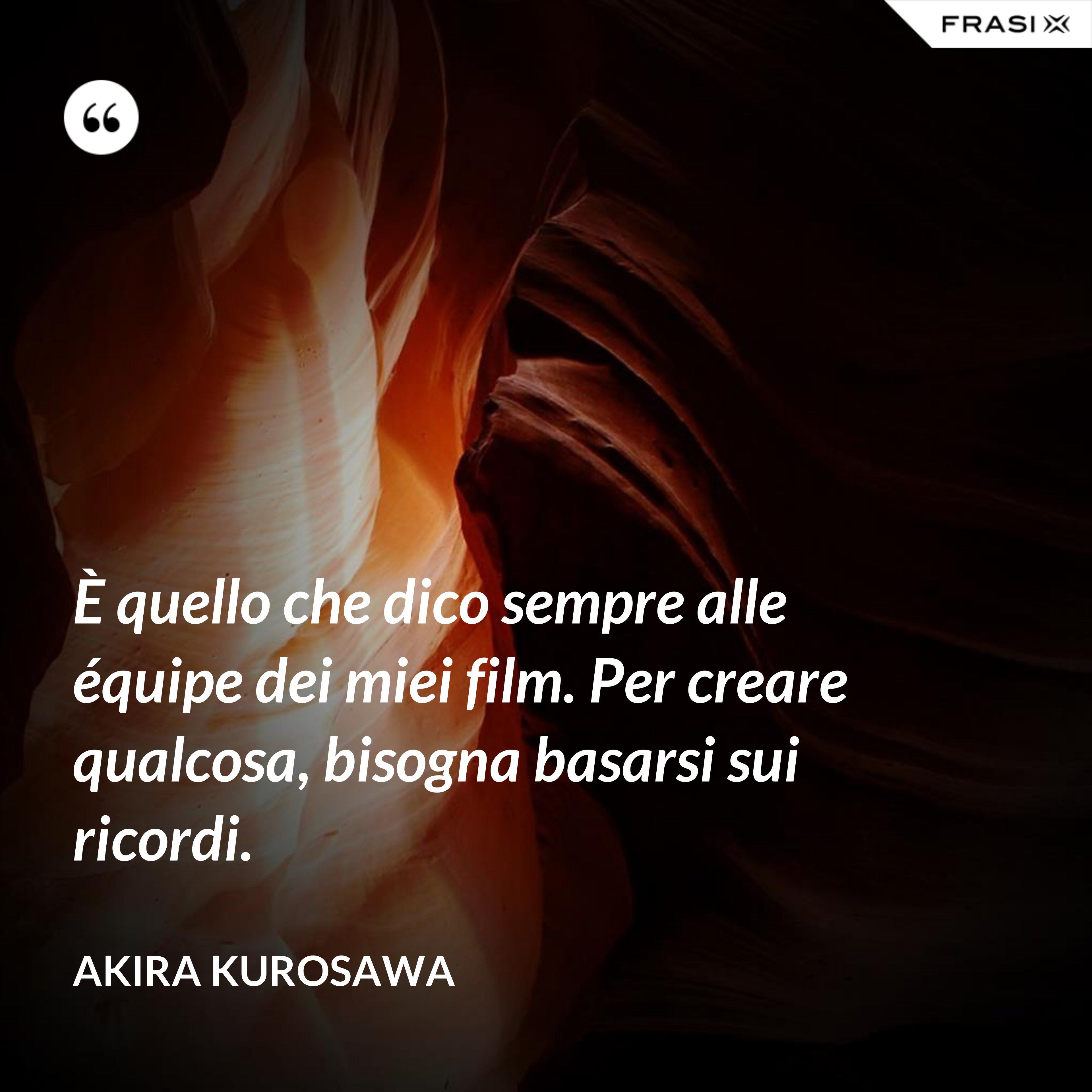 È quello che dico sempre alle équipe dei miei film. Per creare qualcosa, bisogna basarsi sui ricordi. - Akira Kurosawa
