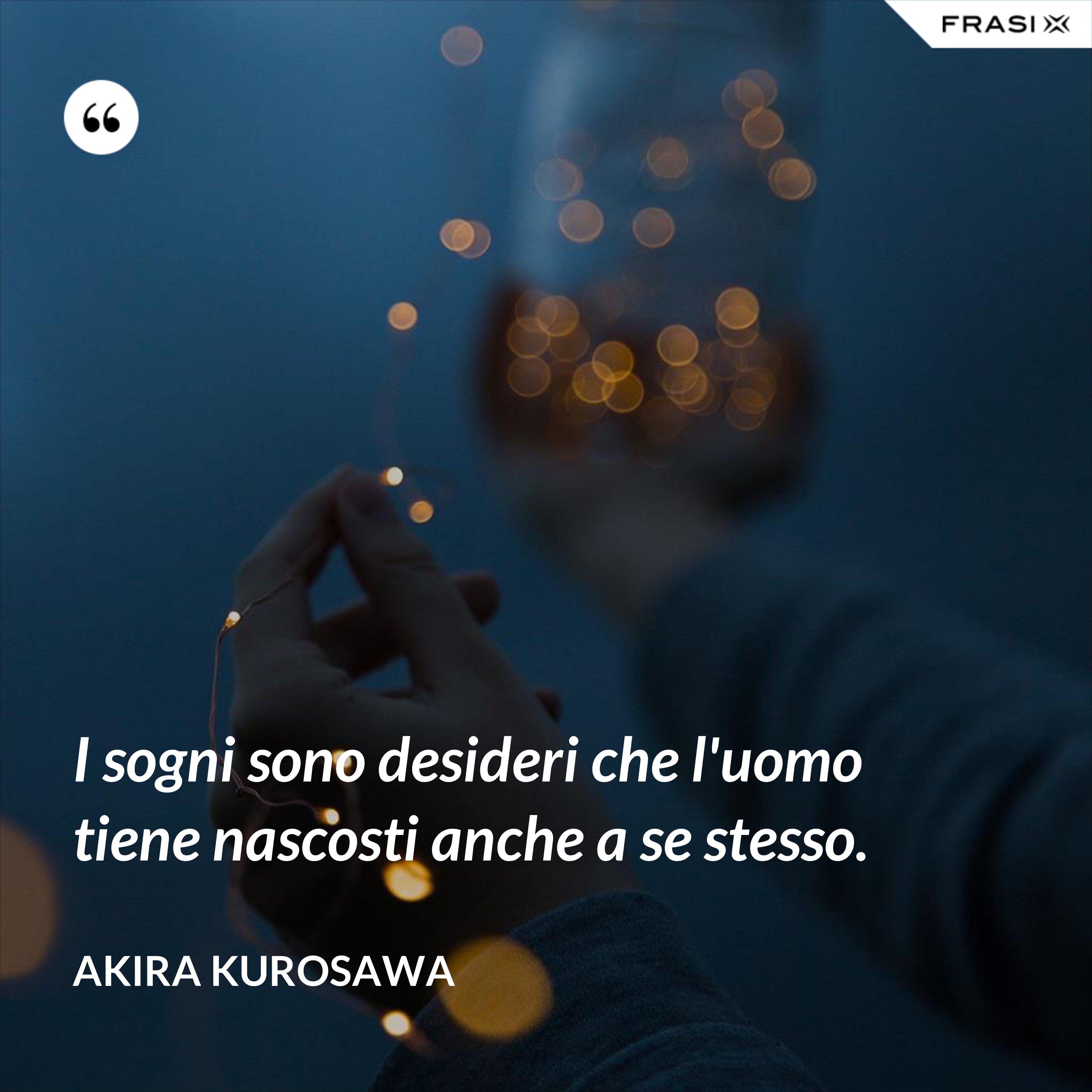 I sogni sono desideri che l'uomo tiene nascosti anche a se stesso. - Akira Kurosawa