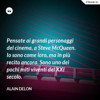 Pensate ai grandi personaggi del cinema, a Steve McQueen. Io sono come loro, ma in più recito ancora. Sono uno dei pochi miti viventi del XXI secolo.