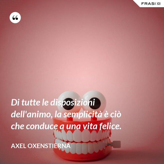 Di tutte le disposizioni dell'animo, la semplicità è ciò che conduce a una vita felice. - Axel Oxenstierna