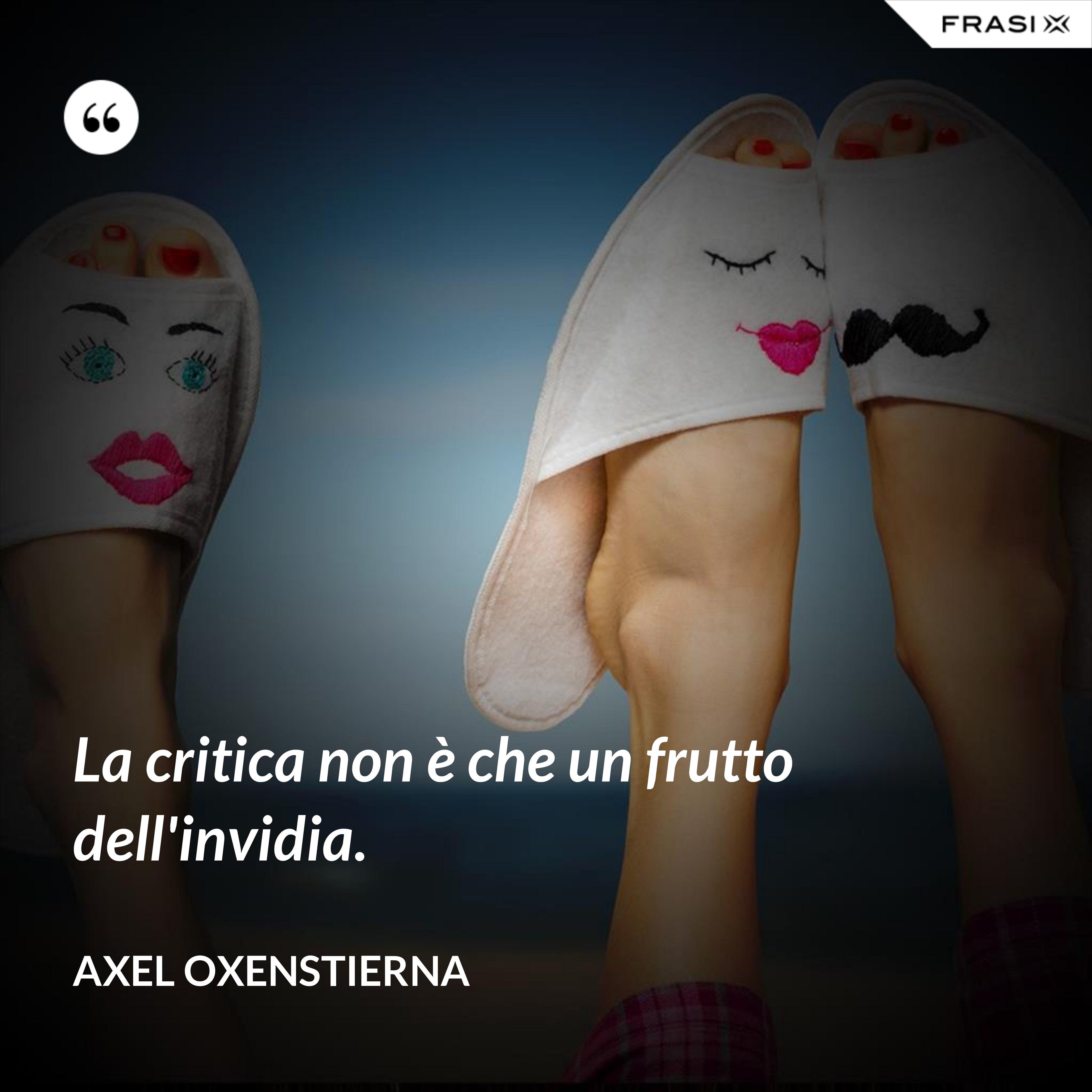 La critica non è che un frutto dell'invidia. - Axel Oxenstierna